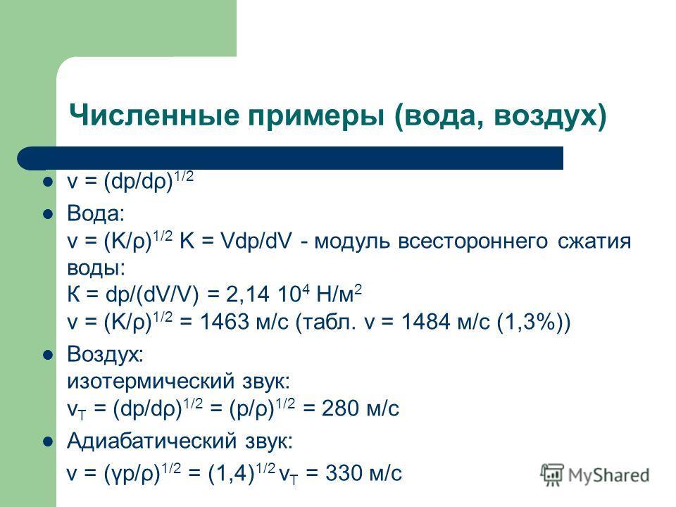 Численные примеры (вода, воздух) v = (dp/dρ) 1/2 Вода: v = (K/ρ) 1/2 K = Vdp/dV - модуль всестороннего сжатия воды: К = dp/(dV/V) = 2,14 10 4 Н/м 2 v = (K/ρ) 1/2 = 1463 м/с (табл. v = 1484 м/с (1,3%)) Воздух: изотермический звук: v T = (dp/dρ) 1/2 =