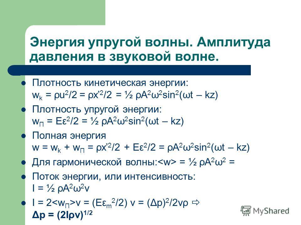 Энергия упругой волны. Амплитуда давления в звуковой волне. Плотность кинетическая энергии: w k = ρu 2 /2 = ρx 2 /2 = ½ ρA 2 ω 2 sin 2 (ωt – kz) Плотность упругой энергии: w П = Eε 2 /2 = ½ ρA 2 ω 2 sin 2 (ωt – kz) Полная энергия w = w k + w П = ρx 2