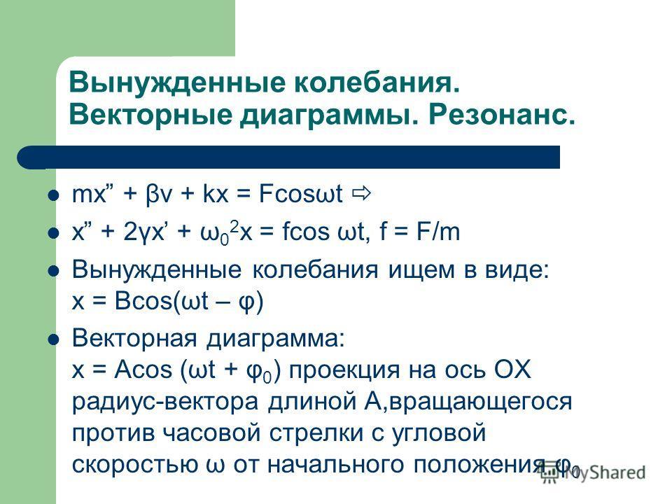 Вынужденные колебания. Векторные диаграммы. Резонанс. mx + βv + kx = Fcosωt x + 2γx + ω 0 2 x = fcos ωt, f = F/m Вынужденные колебания ищем в виде: x = Bcos(ωt – φ) Векторная диаграмма: x = Acos (ωt + φ 0 ) проекция на ось OX радиус-вектора длиной A,