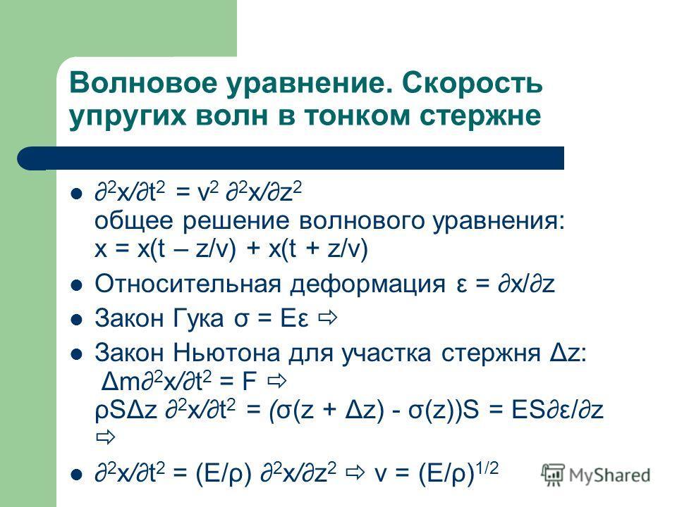 Волновое уравнение. Скорость упругих волн в тонком стержне 2 x/t 2 = v 2 2 x/z 2 общее решение волнового уравнения: x = x(t – z/v) + x(t + z/v) Относительная деформация ε = x/z Закон Гука σ = Eε Закон Ньютона для участка стержня Δz: Δm 2 x/t 2 = F ρS