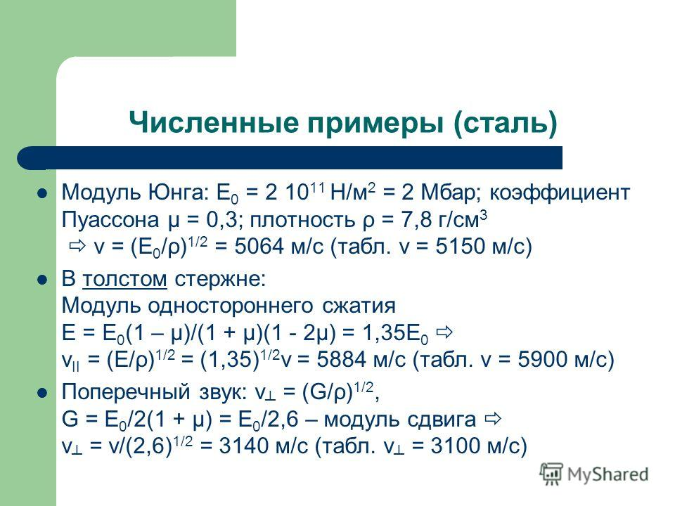Численные примеры (сталь) Модуль Юнга: E 0 = 2 10 11 Н/м 2 = 2 Мбар; коэффициент Пуассона μ = 0,3; плотность ρ = 7,8 г/см 3 v = (E 0 /ρ) 1/2 = 5064 м/с (табл. v = 5150 м/с) В толстом стержне: Модуль одностороннего сжатия E = E 0 (1 – μ)/(1 + μ)(1 - 2