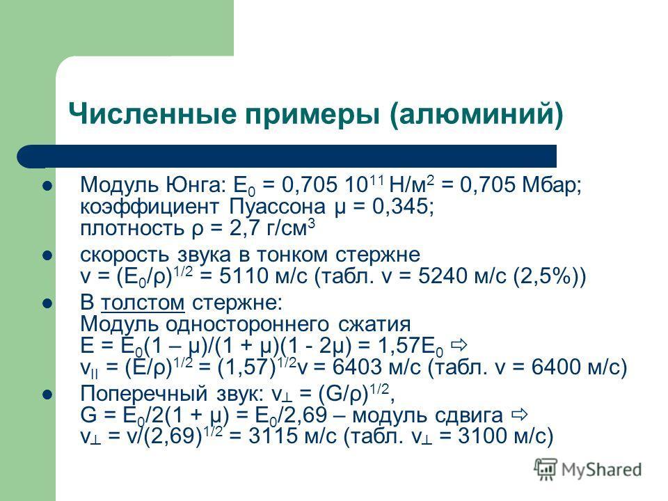 Численные примеры (алюминий) Модуль Юнга: E 0 = 0,705 10 11 Н/м 2 = 0,705 Мбар; коэффициент Пуассона μ = 0,345; плотность ρ = 2,7 г/см 3 скорость звука в тонком стержне v = (E 0 /ρ) 1/2 = 5110 м/с (табл. v = 5240 м/с (2,5%)) В толстом стержне: Модуль