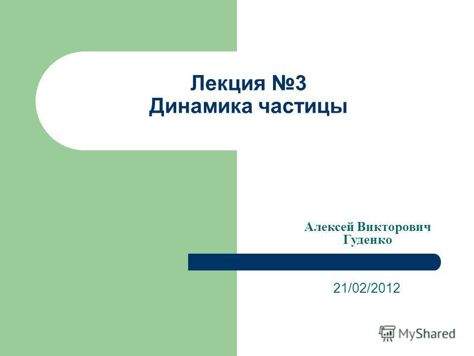 Лекция 3 Динамика частицы 21/02/2012 Алексей Викторович Гуденко
