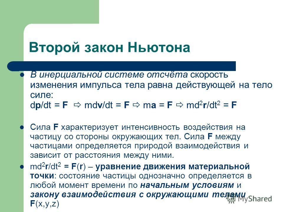Второй закон Ньютона В инерциальной системе отсчёта скорость изменения импульса тела равна действующей на тело силе: dp/dt = F mdv/dt = F ma = F md 2 r/dt 2 = F Сила F характеризует интенсивность воздействия на частицу со стороны окружающих тел. Сила