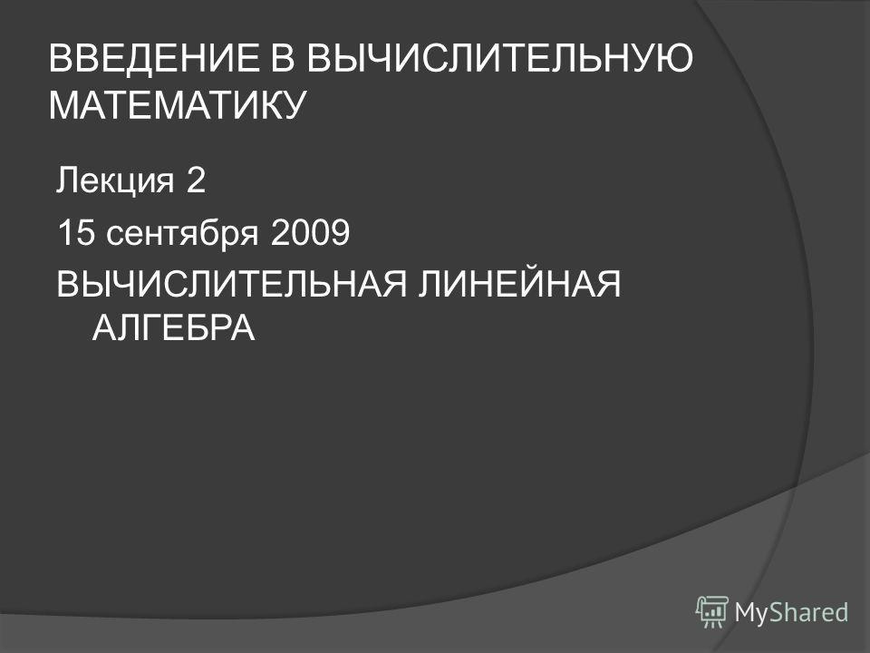 ВВЕДЕНИЕ В ВЫЧИСЛИТЕЛЬНУЮ МАТЕМАТИКУ Лекция 2 15 сентября 2009 ВЫЧИСЛИТЕЛЬНАЯ ЛИНЕЙНАЯ АЛГЕБРА