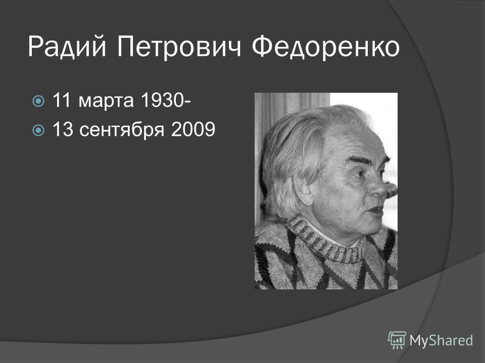 Радий Петрович Федоренко 11 марта 1930- 13 сентября 2009