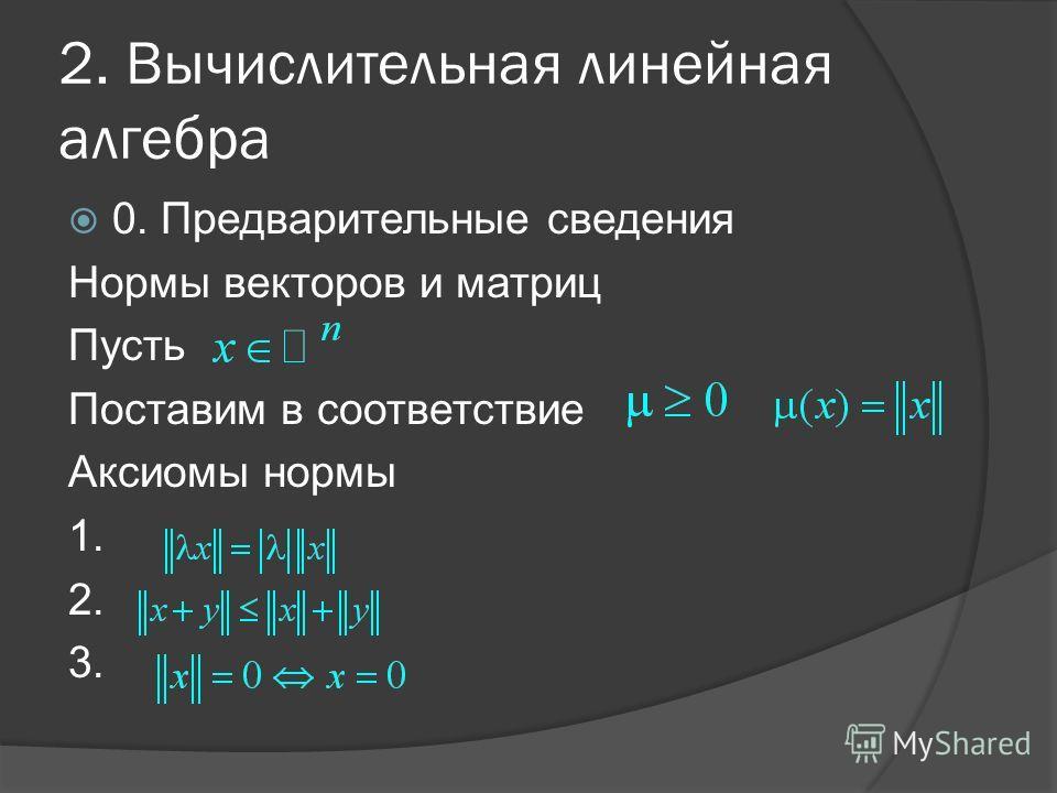 2. Вычислительная линейная алгебра 0. Предварительные сведения Нормы векторов и матриц Пусть Поставим в соответствие Аксиомы нормы 1. 2. 3.