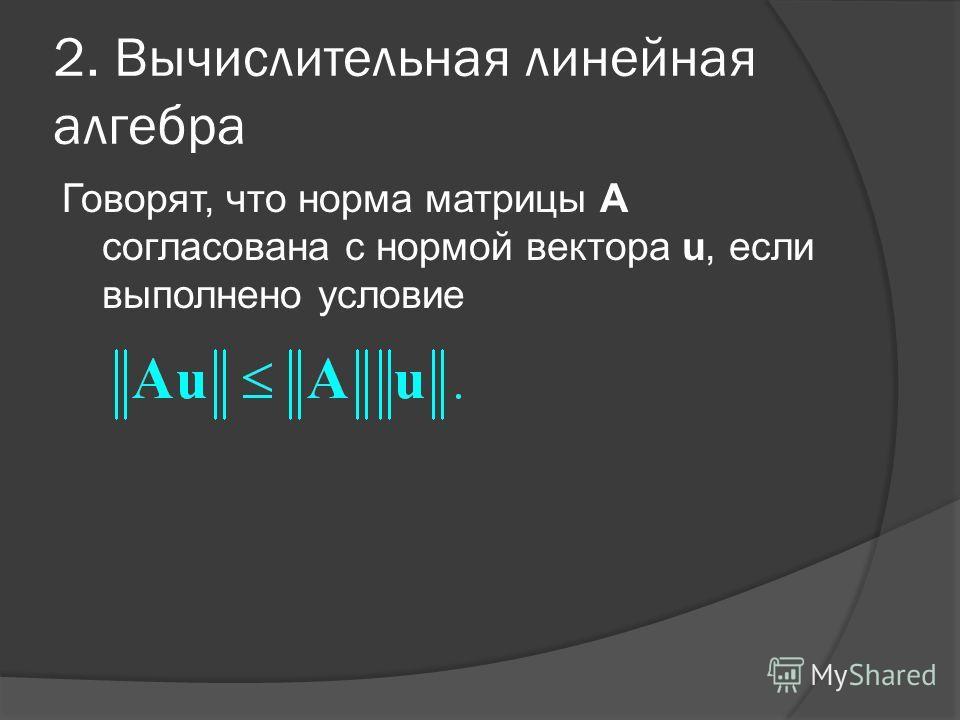 2. Вычислительная линейная алгебра Говорят, что норма матрицы А согласована с нормой вектора u, если выполнено условие