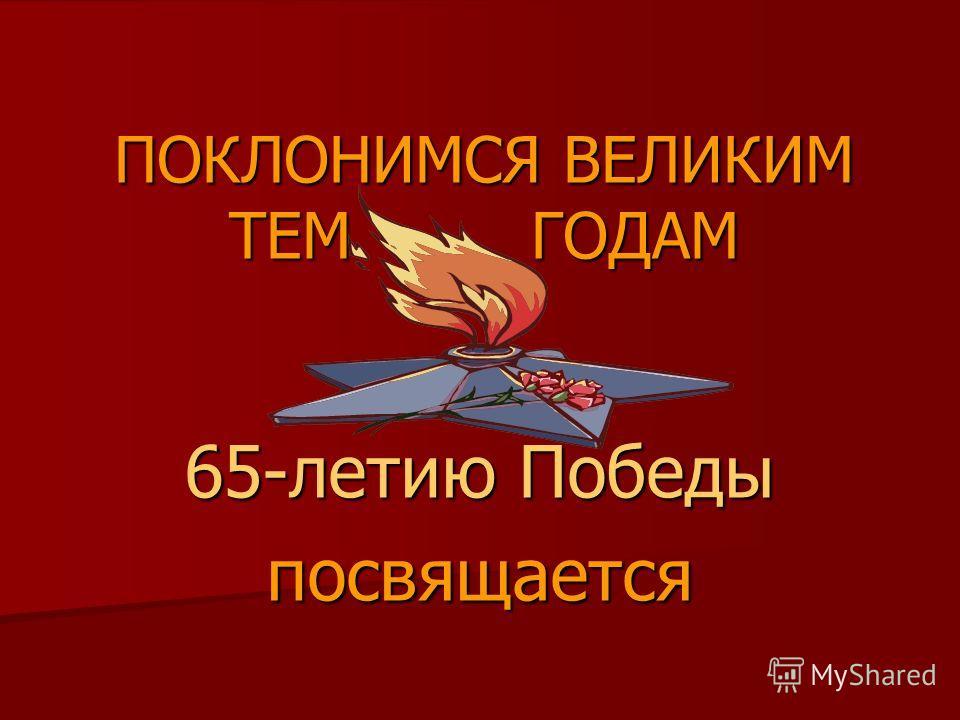 ПОКЛОНИМСЯ ВЕЛИКИМ ТЕМ ГОДАМ 65-летию Победы посвящается