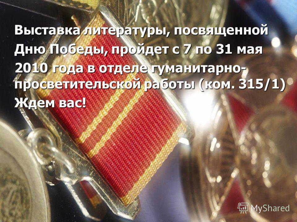Выставка литературы, посвященной Дню Победы, пройдет с 7 по 31 мая Дню Победы, пройдет с 7 по 31 мая 2010 года в отделе гуманитарно- просветительской работы (ком. 315/1) 2010 года в отделе гуманитарно- просветительской работы (ком. 315/1) Ждем вас! Ж