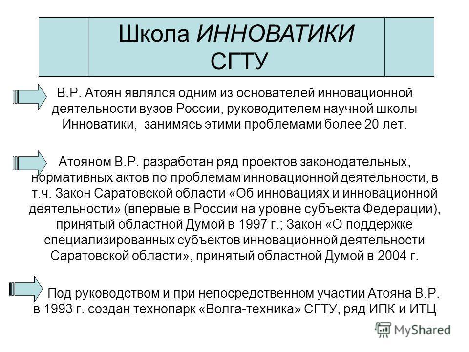 В.Р. Атоян являлся одним из основателей инновационной деятельности вузов России, руководителем научной школы Инноватики, занимясь этими проблемами более 20 лет. Атояном В.Р. разработан ряд проектов законодательных, нормативных актов по проблемам инно