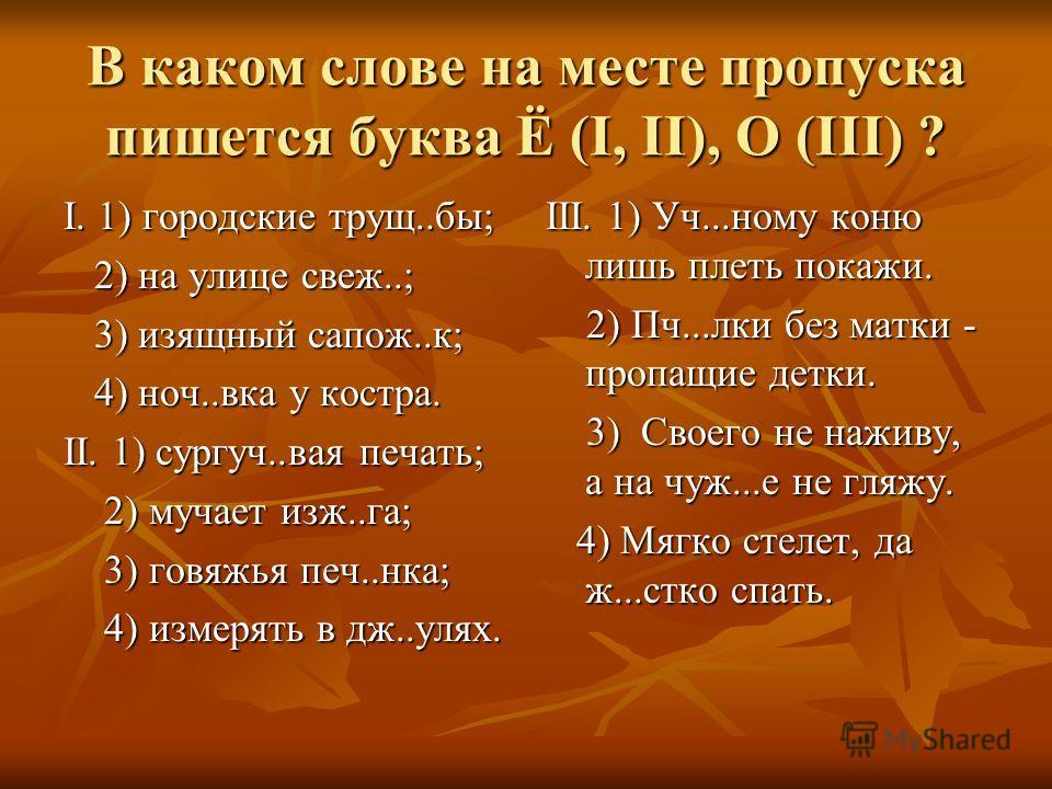 В каком слове на месте пропуска пишется буква Ё (I, II), O (III) ? I. 1) городские трущ..бы; 2) на улице свеж..; 2) на улице свеж..; 3) изящный сапож..к; 3) изящный сапож..к; 4) ноч..вка у костра. 4) ноч..вка у костра. II. 1) сургуч..вая печать; 2) м
