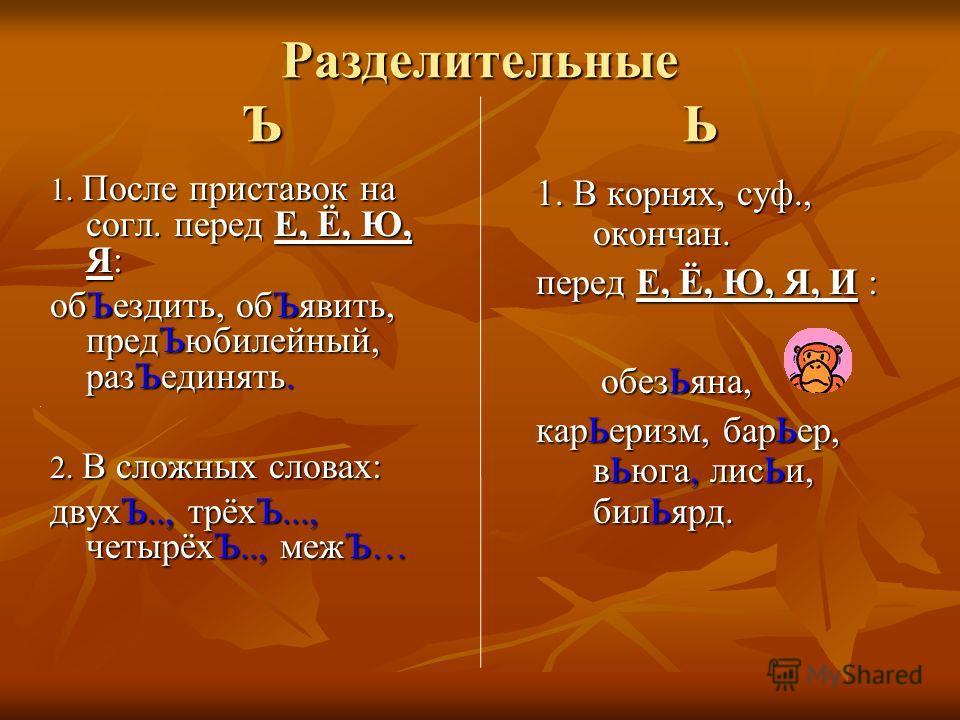 Разделительные Ъ Ь 1. После приставок на согл. перед Е, Ё, Ю, Я: обЪездить, обЪявить, предЪюбилейный, разЪединять. 2. В сложных словах: двухЪ.., трёхЪ..., четырёхЪ.., межЪ… 1. В корнях, суф., окончан. перед Е, Ё, Ю, Я, И : обезЬяна, обезЬяна, карЬери