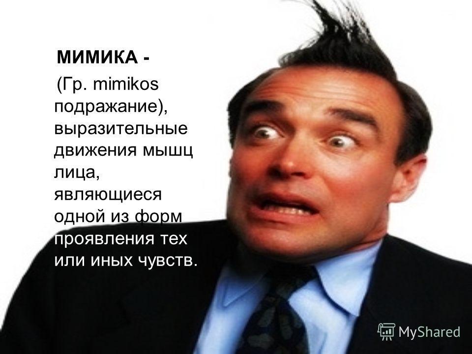 МИМИКА - (Гр. mimikos подражание), выразительные движения мышц лица, являющиеся одной из форм проявления тех или иных чувств.
