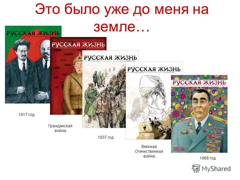 Это было уже до меня на земле… 1917 год Гражданская война 1937 год Великая Отечественная война 1968 год
