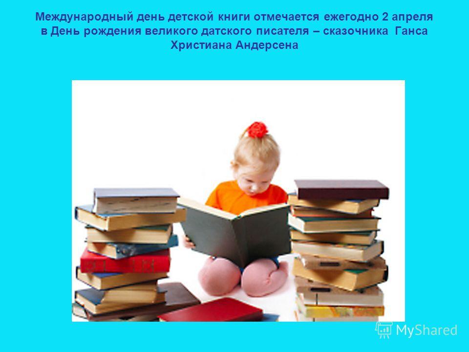 Международный день детской книги отмечается ежегодно 2 апреля в День рождения великого датского писателя – сказочника Ганса Христиана Андерсена