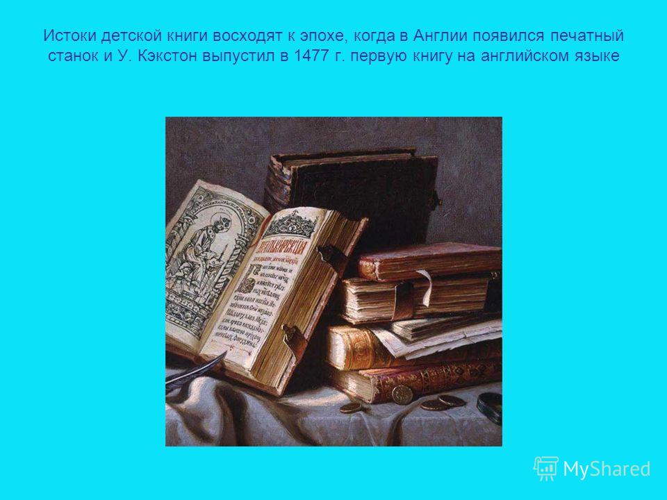 Истоки детской книги восходят к эпохе, когда в Англии появился печатный станок и У. Кэкстон выпустил в 1477 г. первую книгу на английском языке