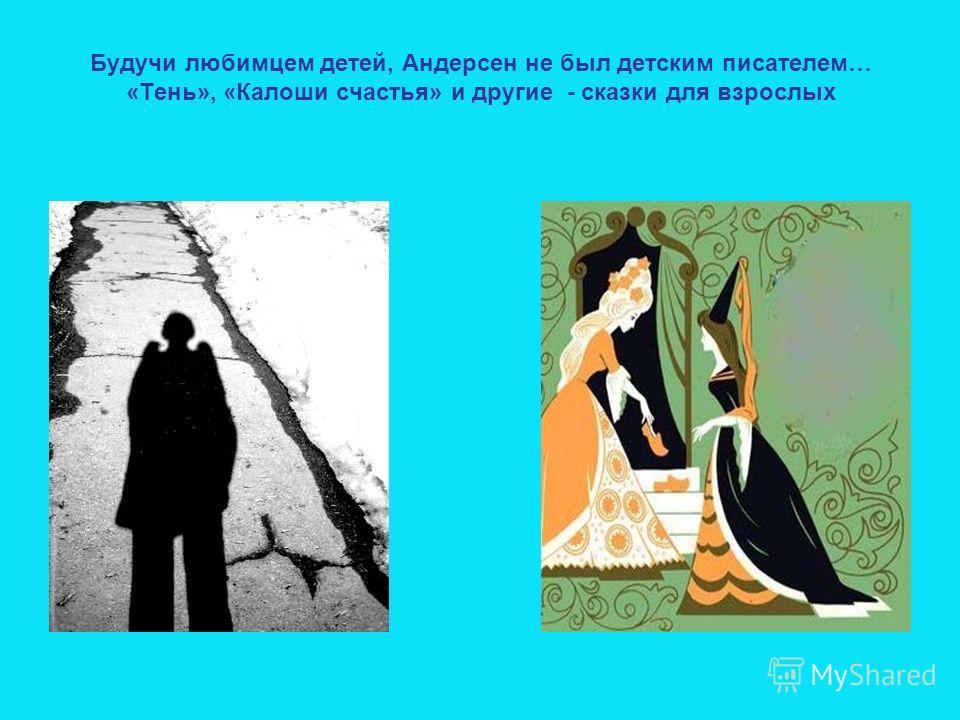 Будучи любимцем детей, Андерсен не был детским писателем… «Тень», «Калоши счастья» и другие - сказки для взрослых
