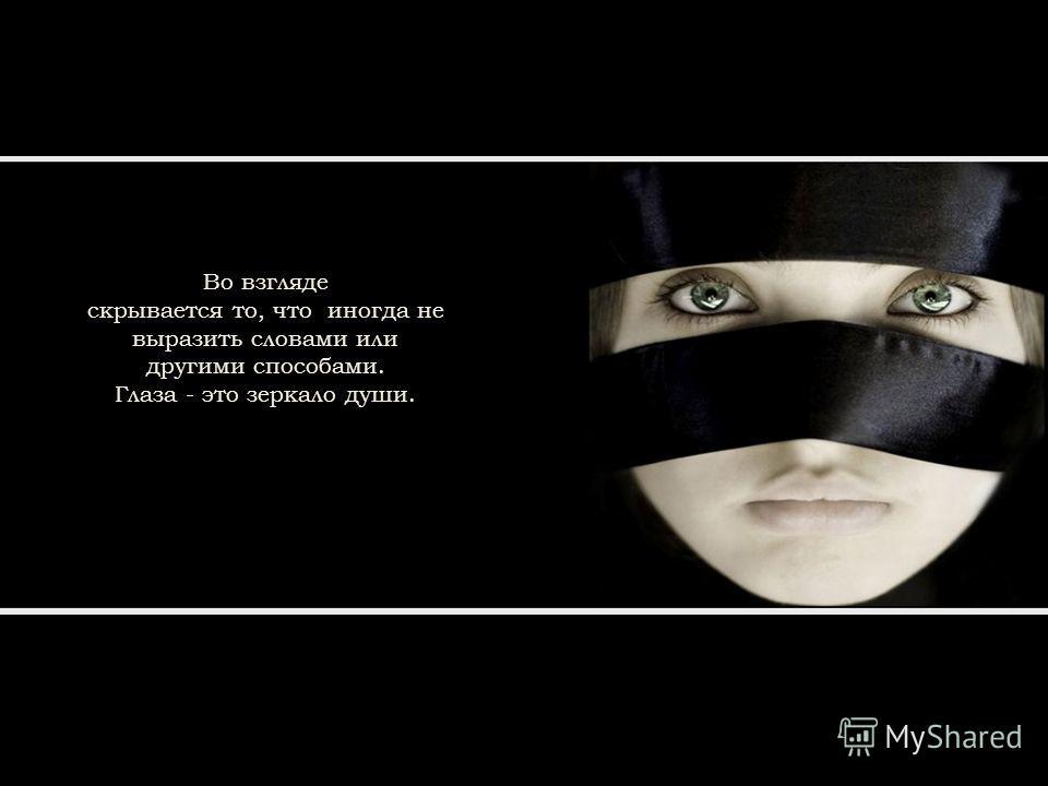 Во взгляде скрывается то, что иногда не выразить словами или другими способами. Глаза - это зеркало души.