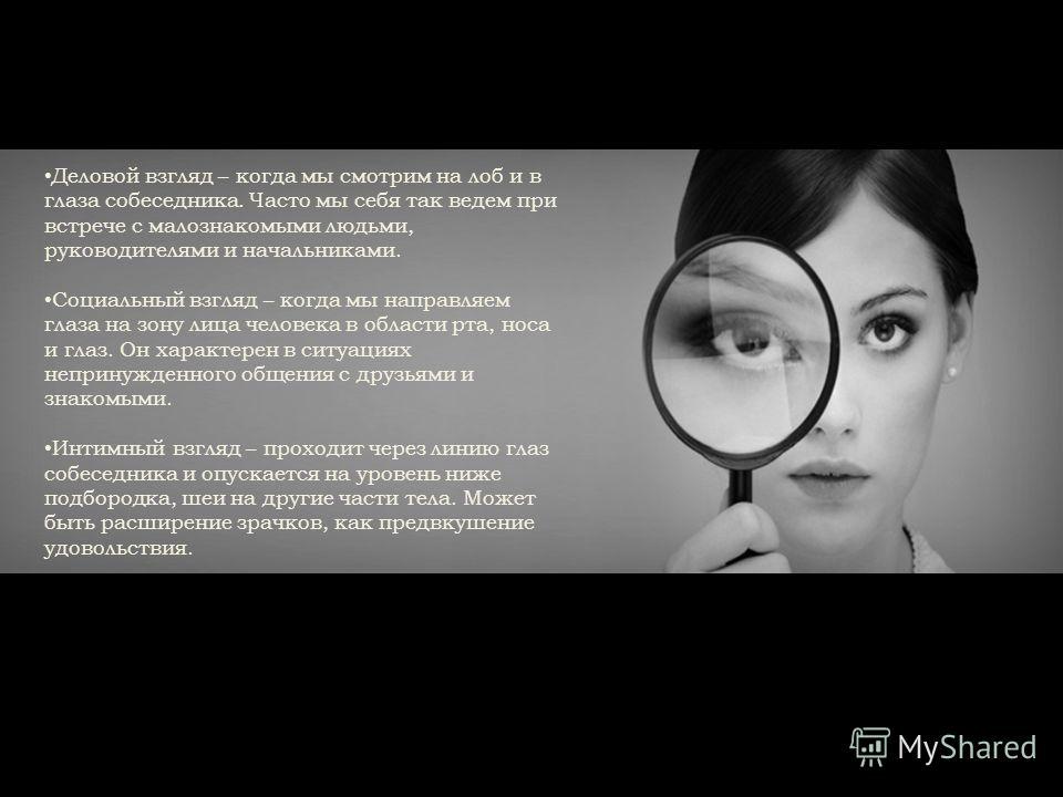 Деловой взгляд – когда мы смотрим на лоб и в глаза собеседника. Часто мы себя так ведем при встрече с малознакомыми людьми, руководителями и начальниками. Социальный взгляд – когда мы направляем глаза на зону лица человека в области рта, носа и глаз.