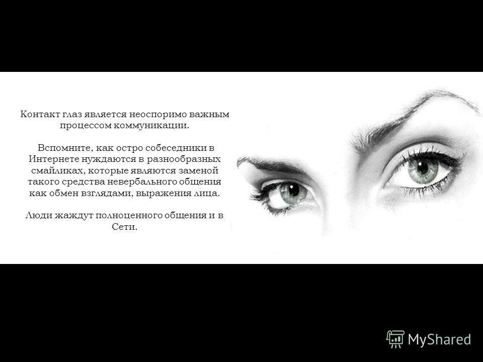 Контакт глаз является неоспоримо важным процессом коммуникации. Вспомните, как остро собеседники в Интернете нуждаются в разнообразных смайликах, которые являются заменой такого средства невербального общения как обмен взглядами, выражения лица. Люди