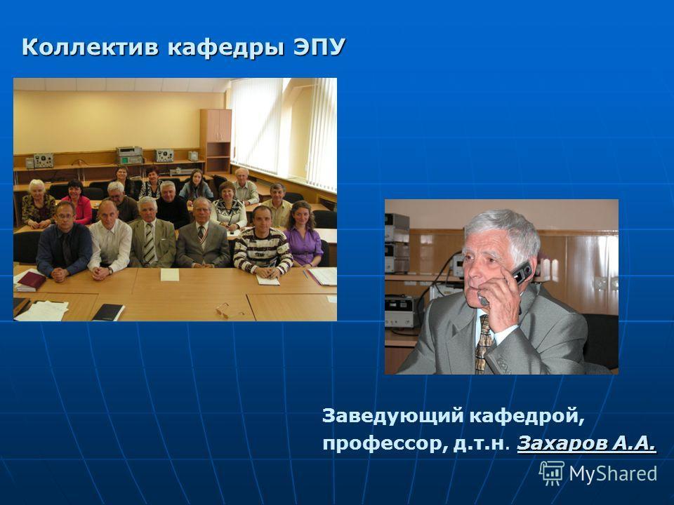 Коллектив кафедры ЭПУ Заведующий кафедрой, Захаров А.А. профессор, д.т.н. Захаров А.А.