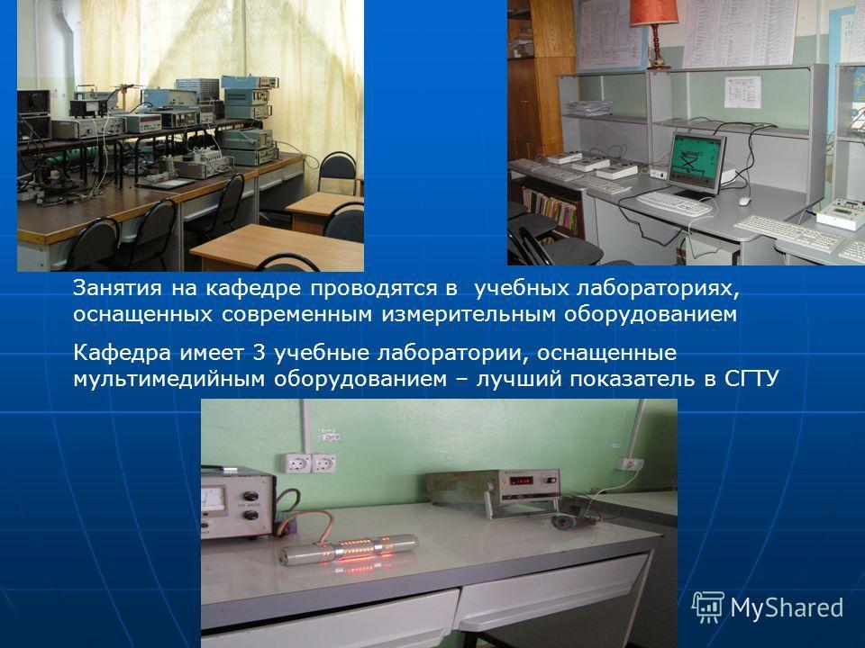 Занятия на кафедре проводятся в учебных лабораториях, оснащенных современным измерительным оборудованием Кафедра имеет 3 учебные лаборатории, оснащенные мультимедийным оборудованием – лучший показатель в СГТУ