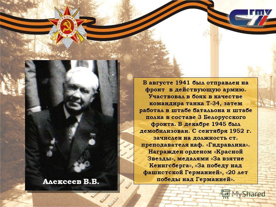Алексеев В.В. В августе 1941 был отправлен на фронт в действующую армию. Участвовал в боях в качестве командира танка Т-34, затем работал в штабе батальона и штабе полка в составе 3 Белорусского фронта. В декабре 1945 был демобилизован. С сентября 19