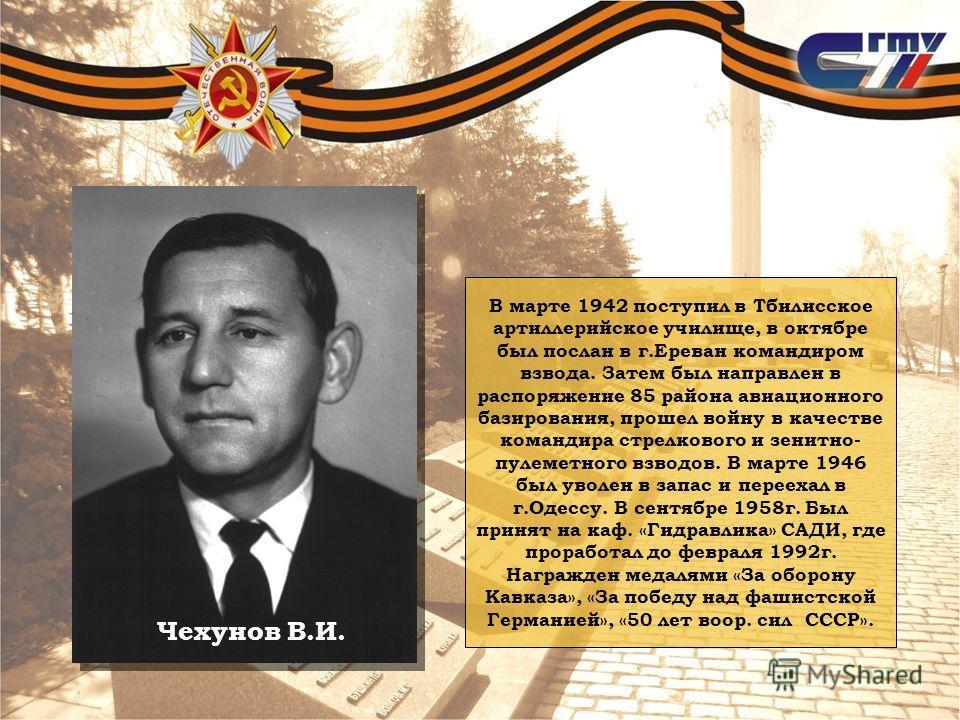 Чехунов В.И. В марте 1942 поступил в Тбилисское артиллерийское училище, в октябре был послан в г.Ереван командиром взвода. Затем был направлен в распоряжение 85 района авиационного базирования, прошел войну в качестве командира стрелкового и зенитно-