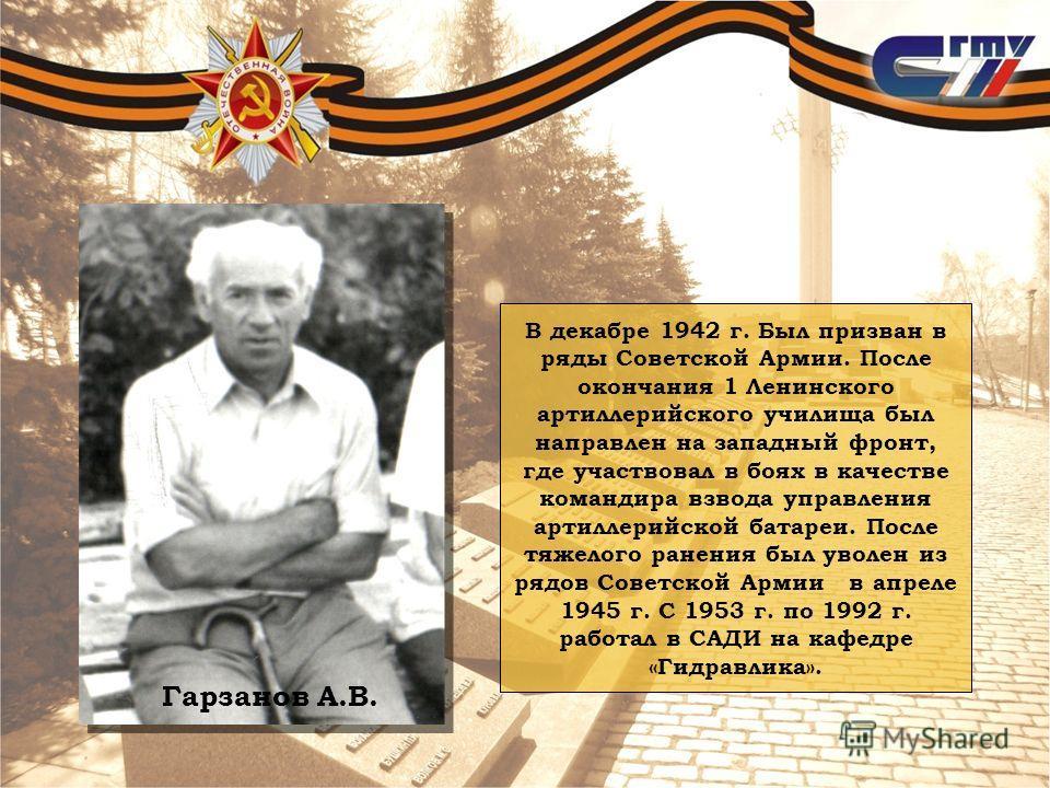 В декабре 1942 г. Был призван в ряды Советской Армии. После окончания 1 Ленинского артиллерийского училища был направлен на западный фронт, где участвовал в боях в качестве командира взвода управления артиллерийской батареи. После тяжелого ранения бы