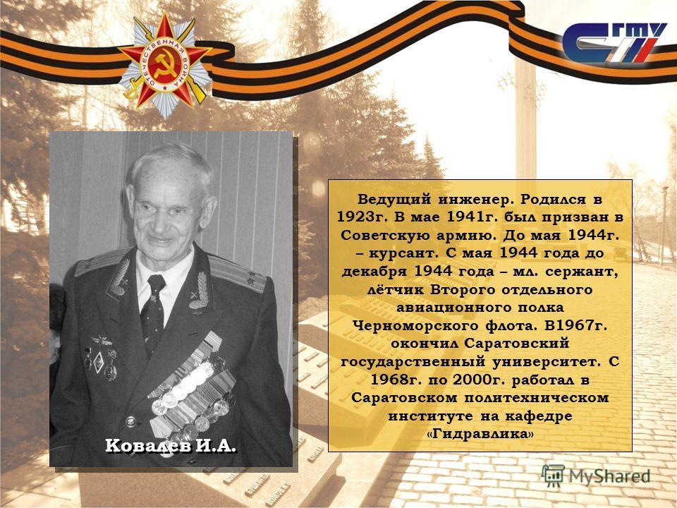 Ковалев И.А. Ведущий инженер. Родился в 1923г. В мае 1941г. был призван в Советскую армию. До мая 1944г. – курсант. С мая 1944 года до декабря 1944 года – мл. сержант, лётчик Второго отдельного авиационного полка Черноморского флота. В1967г. окончил