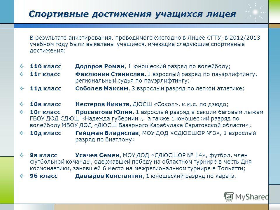 В результате анкетирования, проводимого ежегодно в Лицее СГТУ, в 2012/2013 учебном году были выявлены учащиеся, имеющие следующие спортивные достижения: 11б классДодоров Роман, 1 юношеский разряд по волейболу; 11г классФеклюнин Станислав, 1 взрослый