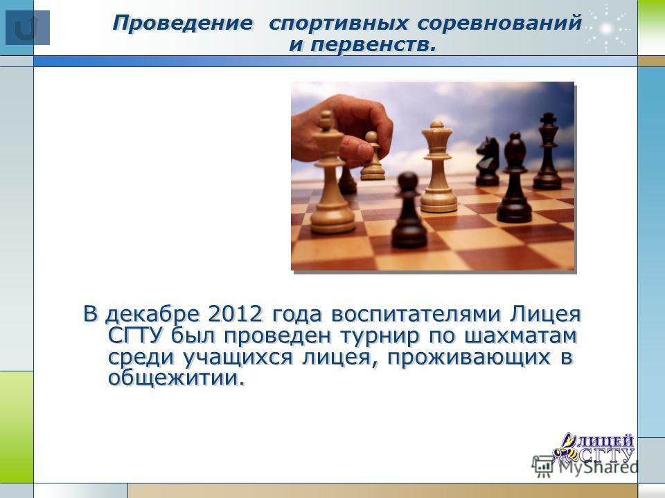 Проведение спортивных соревнований и первенств. В декабре 2012 года воспитателями Лицея СГТУ был проведен турнир по шахматам среди учащихся лицея, проживающих в общежитии.