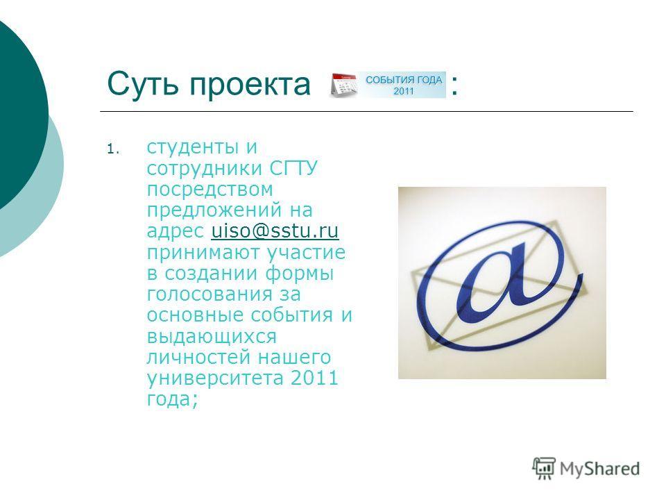 Суть проекта : 1. студенты и сотрудники СГТУ посредством предложений на адрес uiso@sstu.ru принимают участие в создании формы голосования за основные события и выдающихся личностей нашего университета 2011 года;uiso@sstu.ru