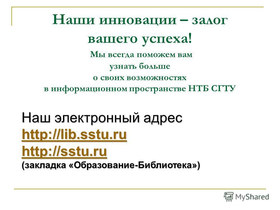 Наши инновации – залог вашего успеха! Мы всегда поможем вам узнать больше о своих возможностях в информационном пространстве НТБ СГТУ Наш электронный адрес http://lib.sstu.ru http://sstu.ru (закладка «Образование-Библиотека»)
