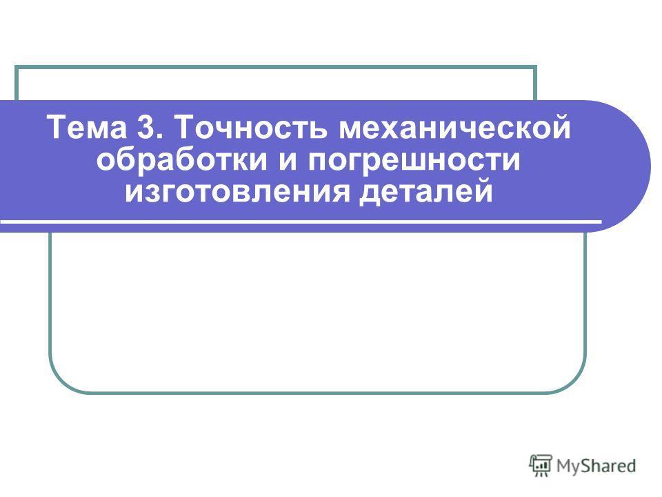 Тема 3. Точность механической обработки и погрешности изготовления деталей
