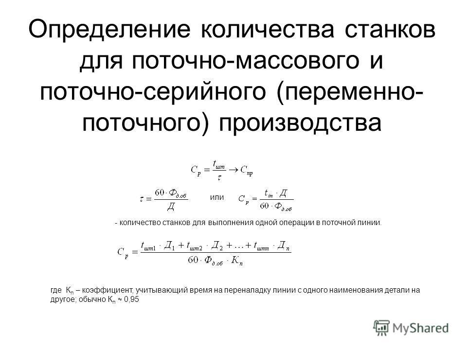 Определение количества станков для поточно-массового и поточно-серийного (переменно- поточного) производства или - количество станков для выполнения одной операции в поточной линии. где К п – коэффициент, учитывающий время на переналадку линии с одно
