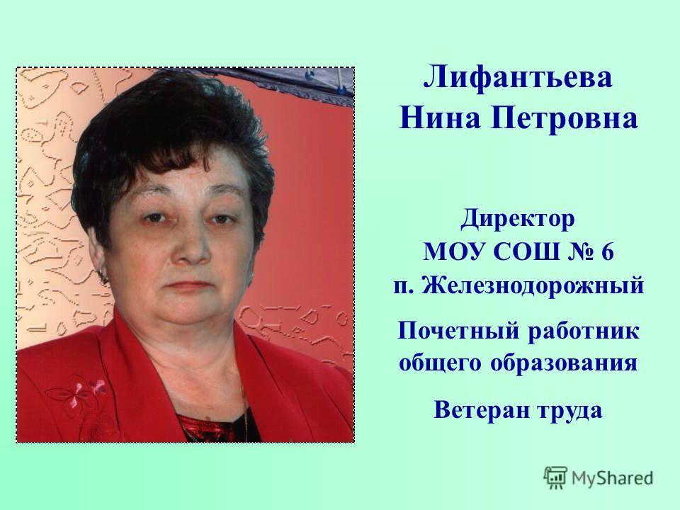 Лифантьева Нина Петровна Директор МОУ СОШ 6 п. Железнодорожный Почетный работник общего образования Ветеран труда