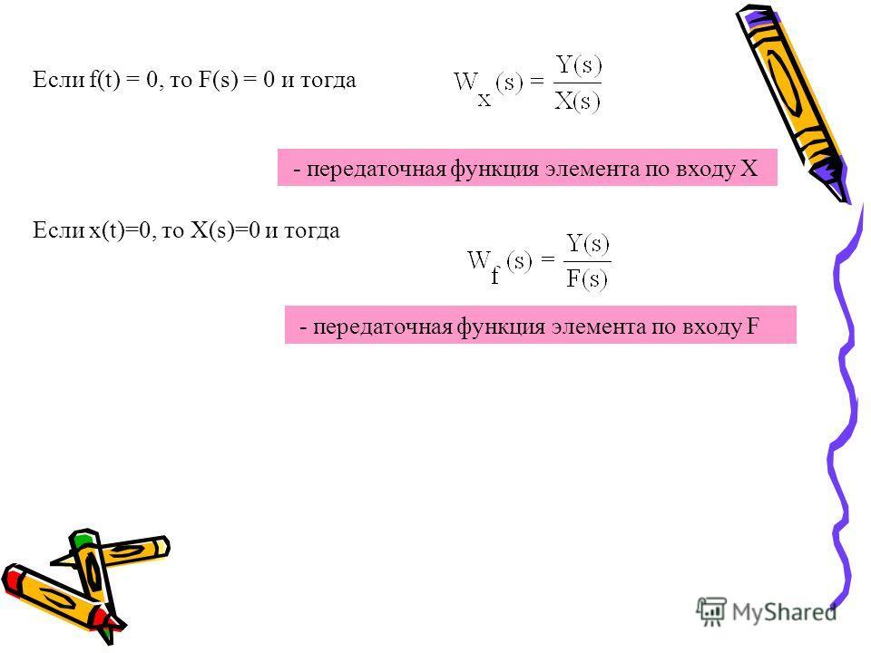 Если f(t) = 0, то F(s) = 0 и тогда - передаточная функция элемента по входу Х Eсли x(t)=0, то X(s)=0 и тогда - передаточная функция элемента по входу F