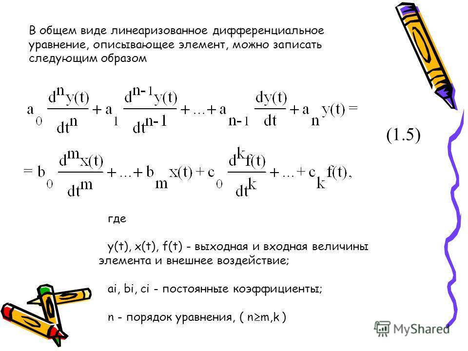 В общем виде линеаризованное дифференциальное уравнение, описывающее элемент, можно записать следующим образом где y(t), x(t), f(t) - выходная и входная величины элемента и внешнее воздействие; ai, bi, ci - постоянные коэффициенты; n - порядок уравне