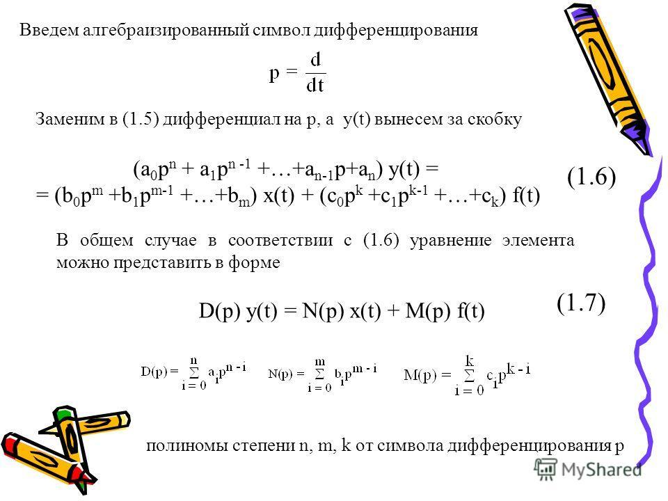 Введем алгебраизированный символ дифференцирования Заменим в (1.5) дифференциал на р, а y(t) вынесем за скобку (a 0 p n + a 1 p n -1 +…+a n-1 p+a n ) y(t) = = (b 0 p m +b 1 p m-1 +…+b m ) x(t) + (c 0 p k +c 1 p k-1 +…+c k ) f(t) (1.6) В общем случае
