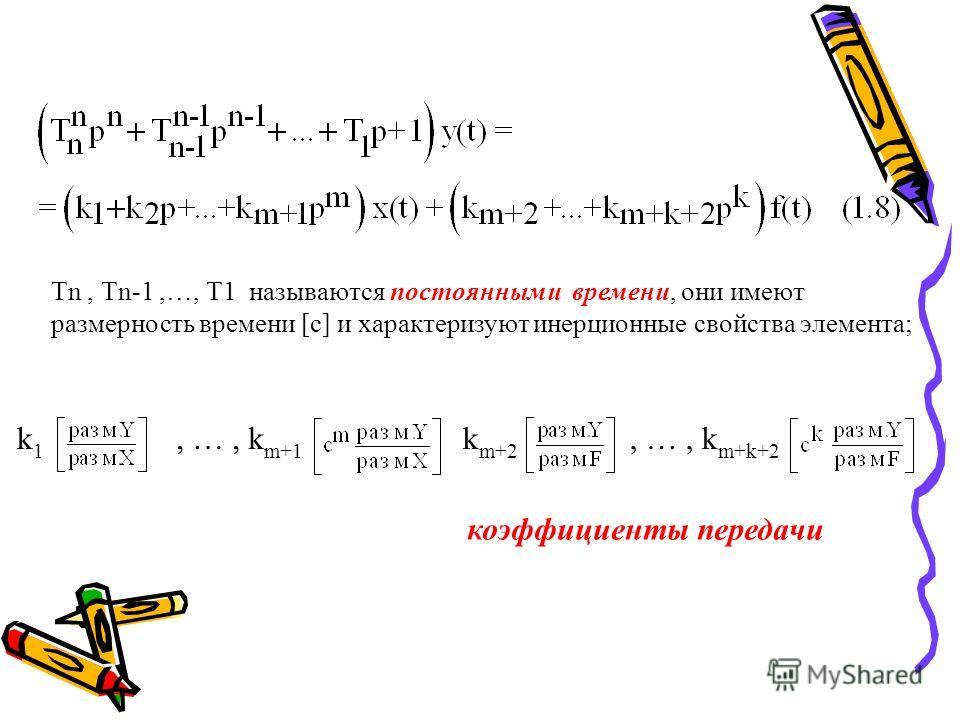 Тn, Тn-1,…, Т1 называются постоянными времени, они имеют размерность времени [с] и характеризуют инерционные свойства элемента; k1k1, …, k m+1 k m+2, …, k m+k+2 коэффициенты передачи