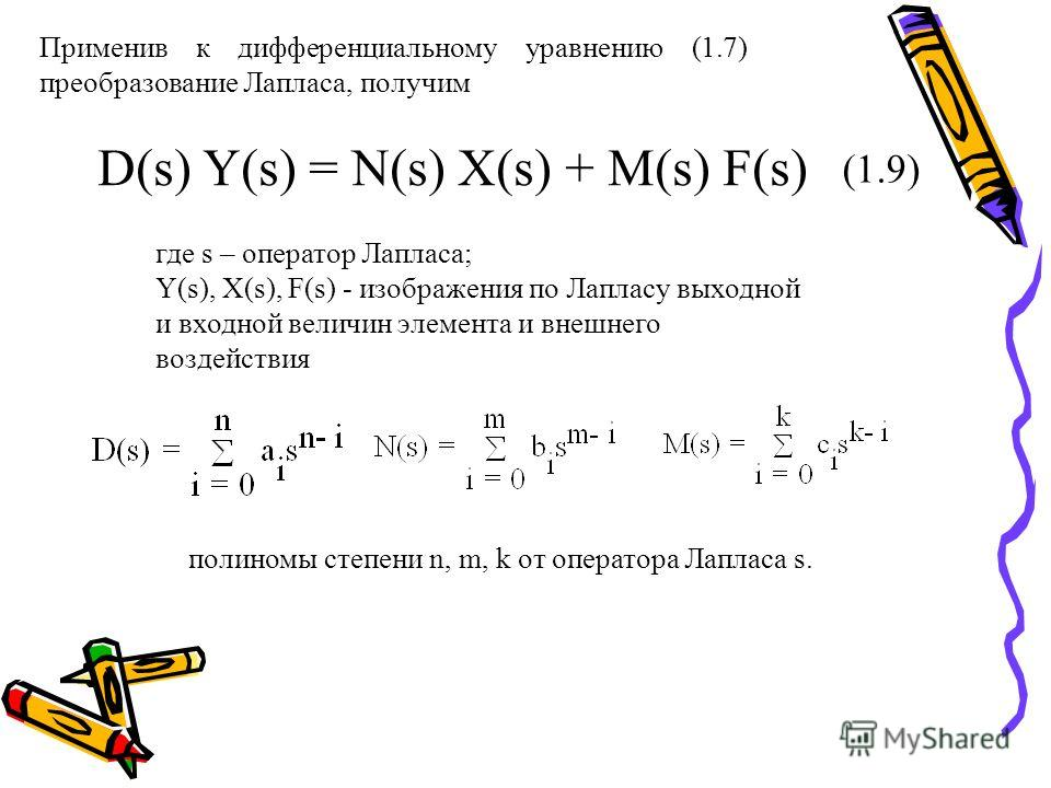 Применив к дифференциальному уравнению (1.7) преобразование Лапласа, получим D(s) Y(s) = N(s) X(s) + M(s) F(s) (1.9) где s – оператор Лапласа; Y(s), X(s), F(s) - изображения по Лапласу выходной и входной величин элемента и внешнего воздействия полино