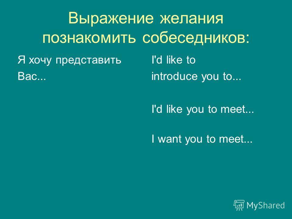 Выражение желания познакомить собеседников: Я хочу представить Вас... I'd like to introduce you to... I'd like you to meet... I want you to meet...