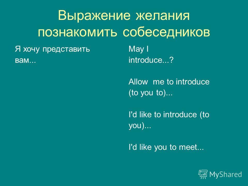 Выражение желания познакомить собеседников Я хочу представить вам... May I introduce...? Allow me to introduce (to you to)... I'd like to introduce (to you)... I'd like you to meet...