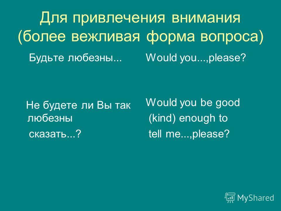 Для привлечения внимания (более вежливая форма вопроса) Будьте любезны... Не будете ли Вы так любезны сказать...? Would you...,please? Would you be good (kind) enough to tell me...,please?