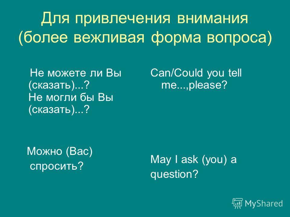Для привлечения внимания (более вежливая форма вопроса) Не можете ли Вы (сказать)...? Не могли бы Вы (сказать)...? Можно (Вас) спросить? Can/Could you tell me...,please? May I ask (you) a question?