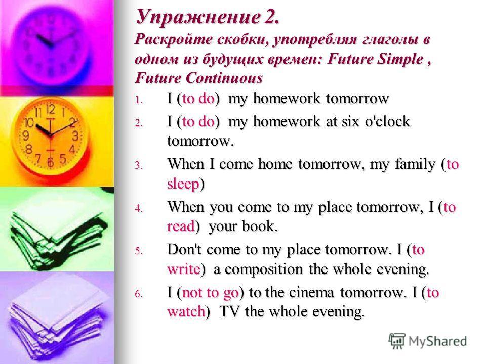 Упражнение 2. Раскройте скобки, употребляя глаголы в одном из будущих времен: Future Simple, Future Continuous 1. I (to do) my homework tomorrow 2. I (to do) my homework at six o'clock tomorrow. 3. When I come home tomorrow, my family (to sleep) 4. W