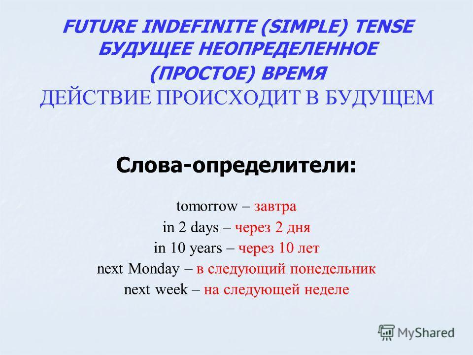 FUTURE INDEFINITE (SIMPLE) TENSE БУДУЩЕЕ НЕОПРЕДЕЛЕННОЕ (ПРОСТОЕ) ВРЕМЯ ДЕЙСТВИЕ ПРОИСХОДИТ В БУДУЩЕМ Слова-определители: tomorrow – завтра in 2 days – через 2 дня in 10 years – через 10 лет next Monday – в следующий понедельник next week – на следую