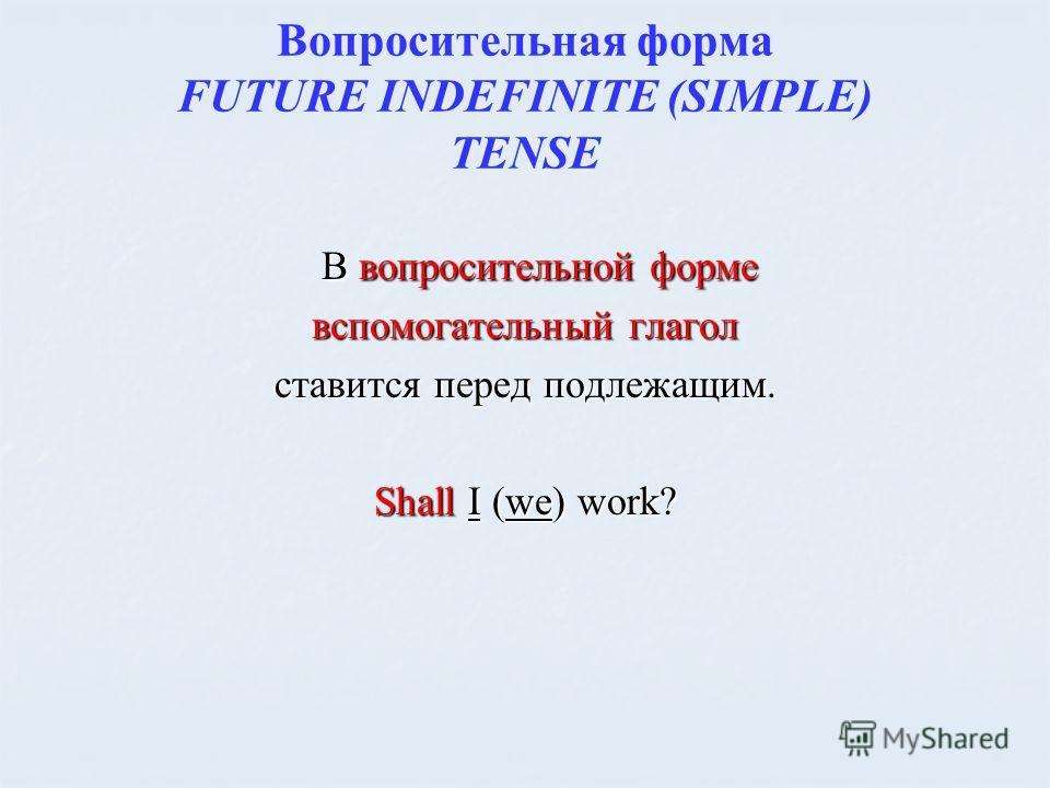 Вопросительная форма FUTURE INDEFINITE (SIMPLE) TENSE В вопросительной форме В вопросительной форме вспомогательный глагол ставится перед подлежащим. Shall I (we) work?